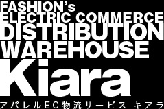 FASHION's ELECTRIC COMMERCE DISTRIBUTION WAREHOUSE Kiara アパレルEC物流サービスキアラ